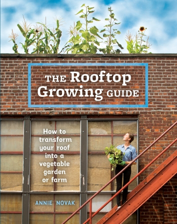 Rooftop Growing Guide organic urban farming gardening how to guide to do it yourself ( DIY ) by Annie Novak